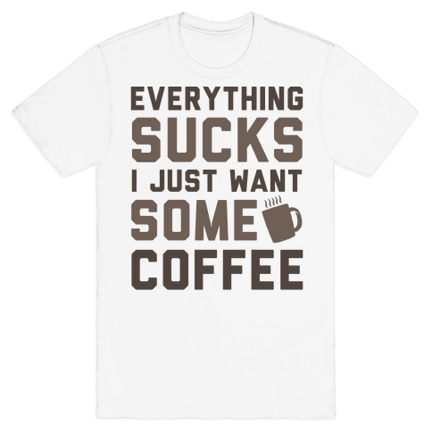Everything Sucks I Just Want Some Coffee Mens T-Shirt