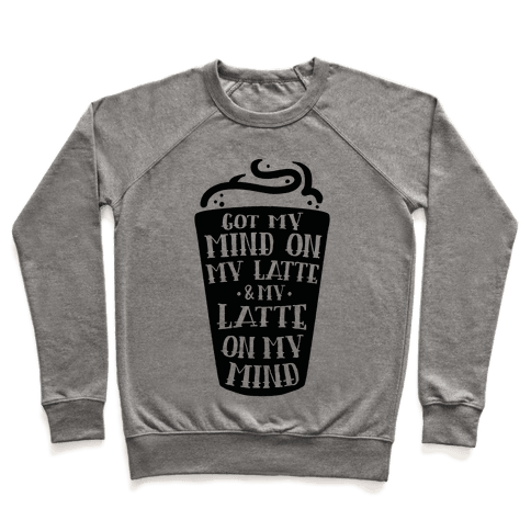 Got My Mind On My Latte And My Latte On My Mind Pullover
