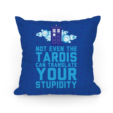 Not Even The Tardis Can Translate You Stupidity Pillow