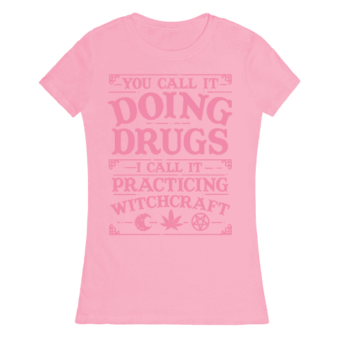 You Call It Doing Drugs I Call It Practicing Witchcraft Womens T-Shirt