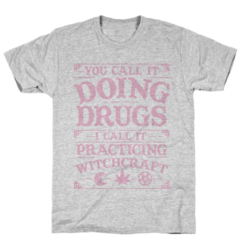 You Call It Doing Drugs I Call It Practicing Witchcraft Mens T-Shirt