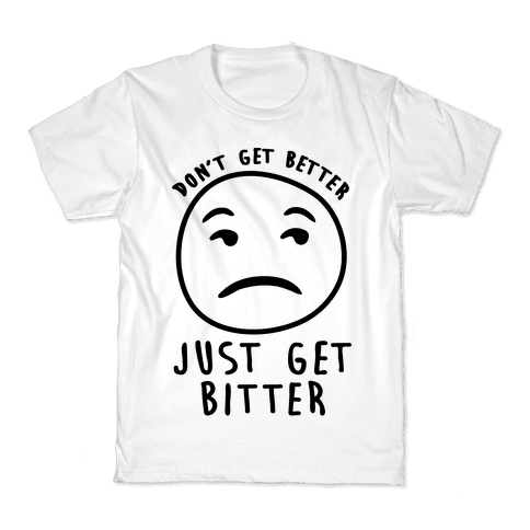 Don't Get Better Just Get Bitter Kids T-Shirt