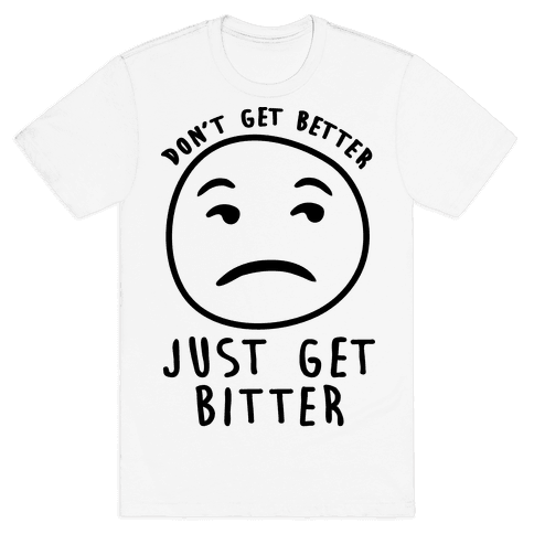 Don't Get Better Just Get Bitter Mens T-Shirt