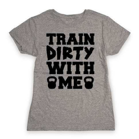 Train Dirty With Me Womens T-Shirt