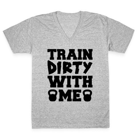 Train Dirty With Me V-Neck Tee Shirt
