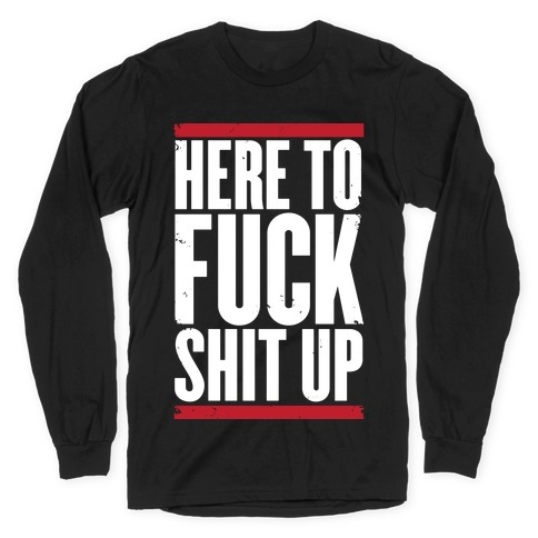 Here To F*** Shit Up Long Sleeve T-Shirt