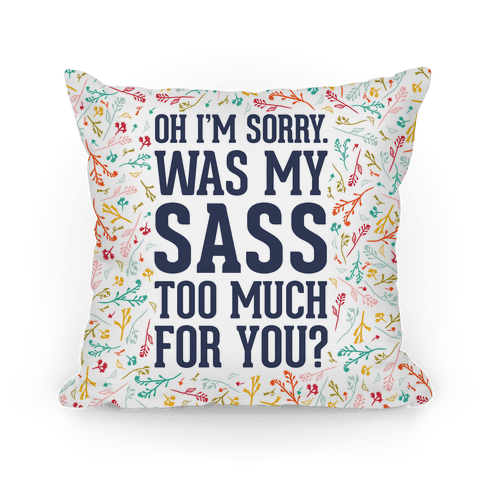 Oh I'm Sorry. Was My Sass Too Much For You? Pillow