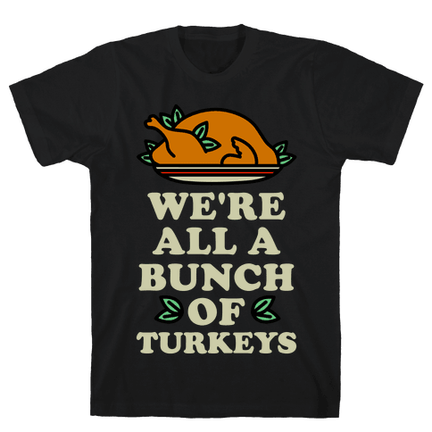 We're All a Bunch of Turkeys Mens T-Shirt