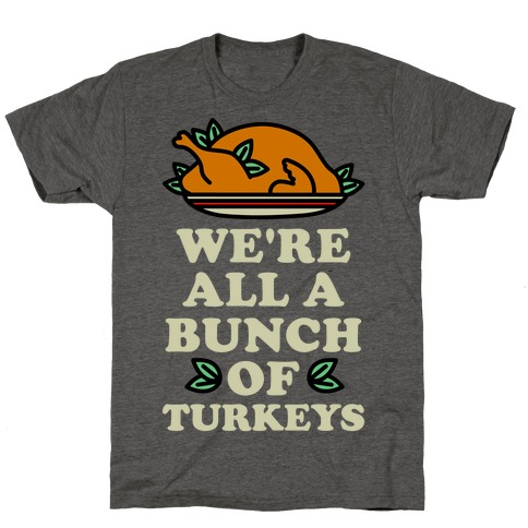 We're All a Bunch of Turkeys T-Shirt
