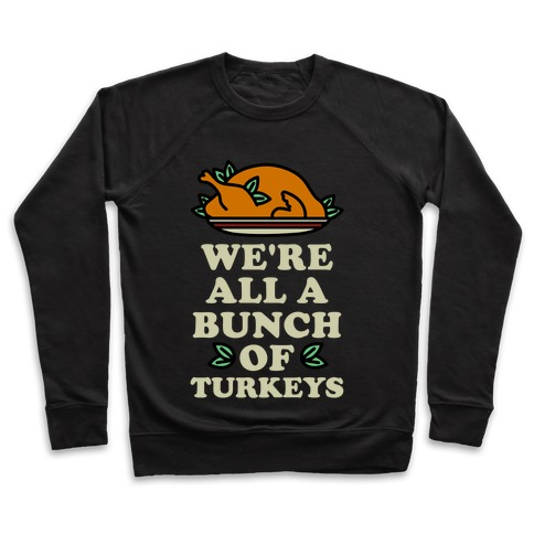 We're All a Bunch of Turkeys Pullover
