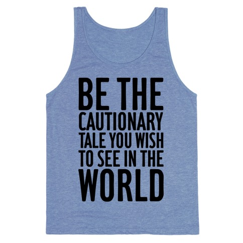 Be The Cautionary Tale You Wish To See In The World Tank Top