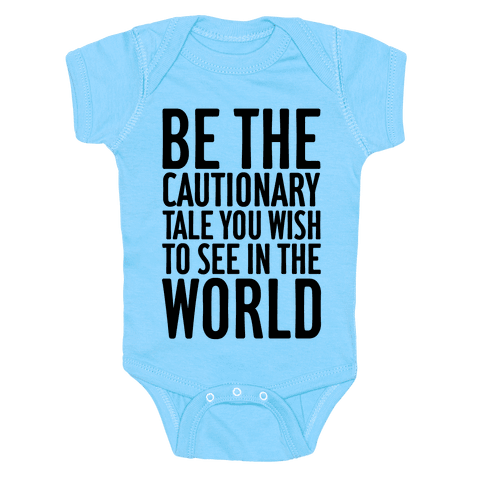 Be The Cautionary Tale You Wish To See In The World Baby Onesy