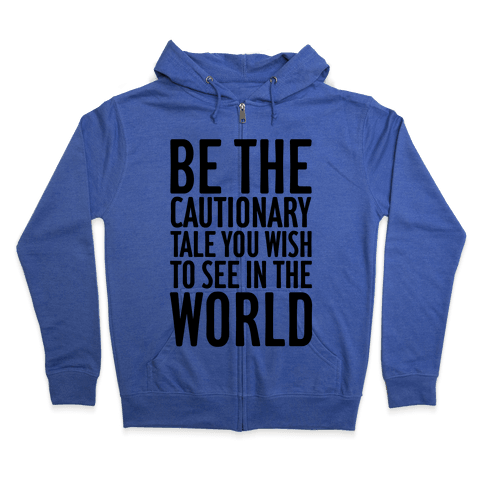 Be The Cautionary Tale You Wish To See In The World Zip Hoodie