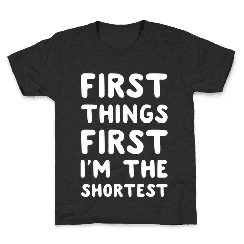 First Things First. I'm The Shortest Kids T-Shirt