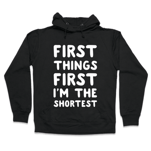 First Things First. I'm The Shortest Hooded Sweatshirt
