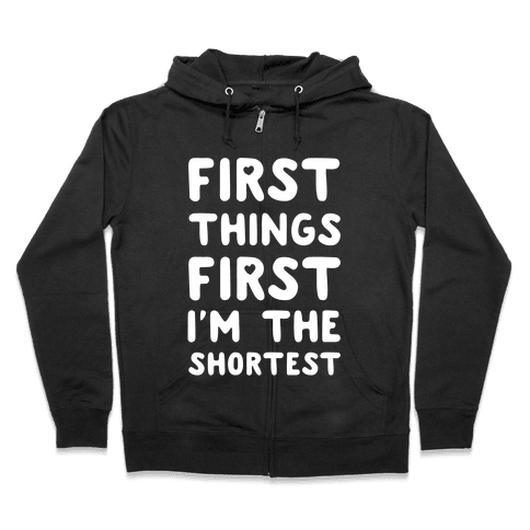 First Things First. I'm The Shortest Zip Hoodie