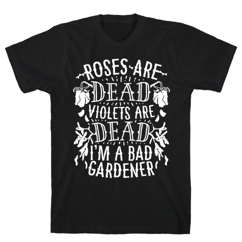 Roses are Dead Violets are Dead I'm a Bad Gardener T-Shirt