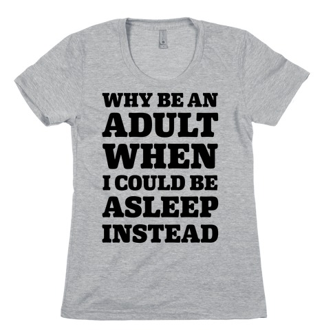 Why Be An Adult When I Could Be Asleep Instead Womens T-Shirt