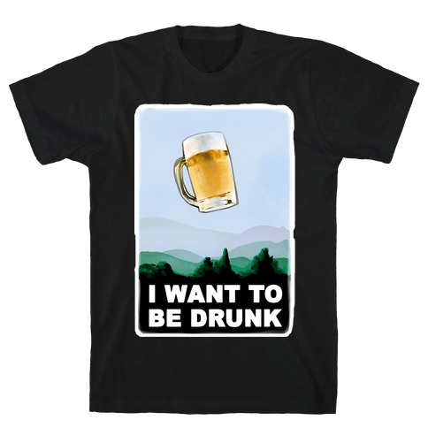 I Want to be Drunk T-Shirt