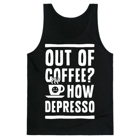 Out of Coffee? How Depresso Tank Top