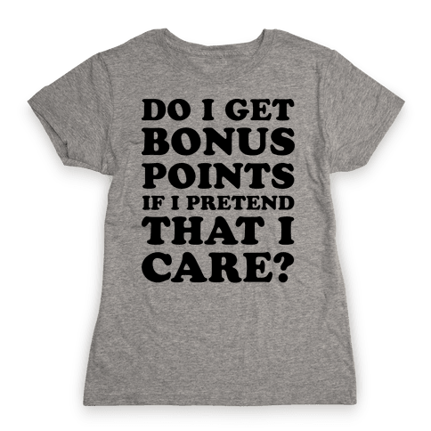 Do I Get Bonus Points If I Pretend To Care? Womens T-Shirt