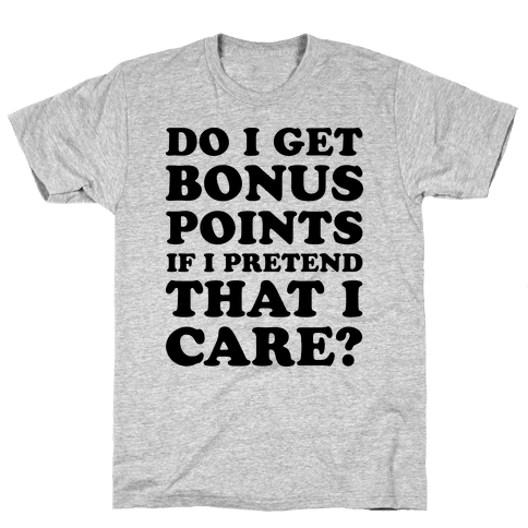 Do I Get Bonus Points If I Pretend To Care? Mens T-Shirt