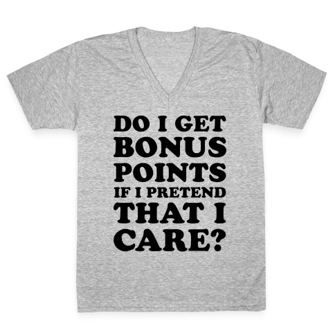 Do I Get Bonus Points If I Pretend To Care? V-Neck Tee Shirt