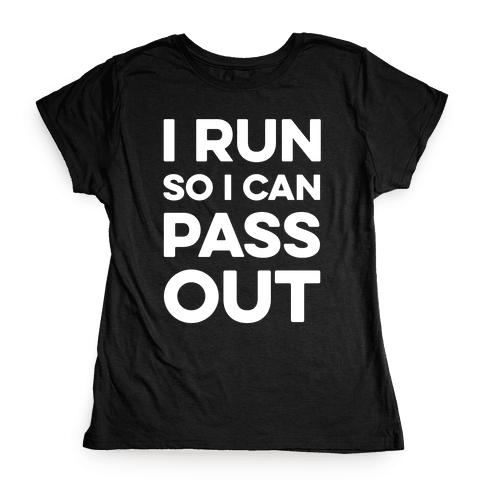 I Run So I Can Pass Out Womens T-Shirt