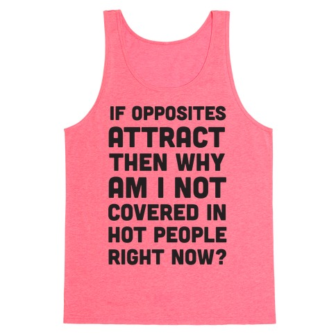 If Opposites Attract Why Am I Not Covered In Hot People Right Now Tank Top