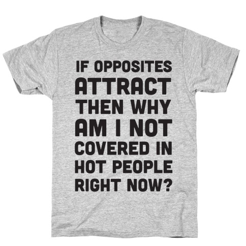 If Opposites Attract Why Am I Not Covered In Hot People Right Now T-Shirt