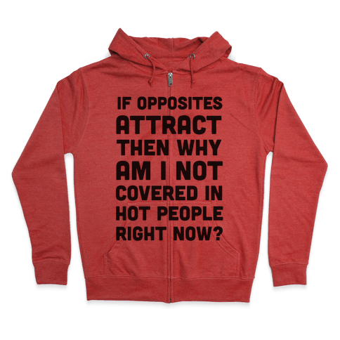 If Opposites Attract Why Am I Not Covered In Hot People Right Now Zip Hoodie