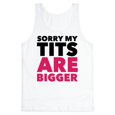 Sorry My Tits Are Bigger Tank Top