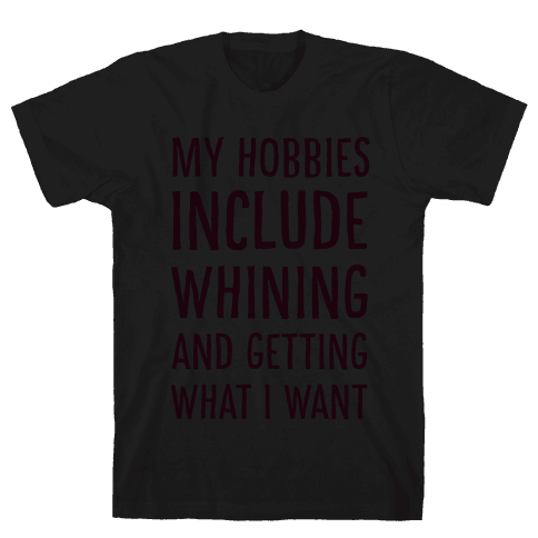 My Hobbies Include Whining and Getting What I Want Mens T-Shirt