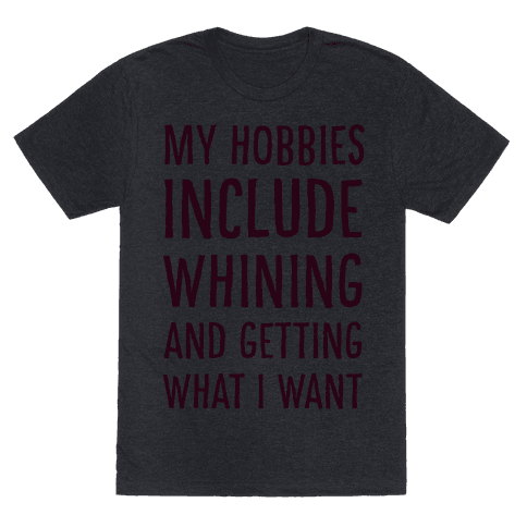 My Hobbies Include Whining and Getting What I Want