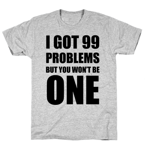 I Got 99 Problems But You Won't Be One Mens T-Shirt
