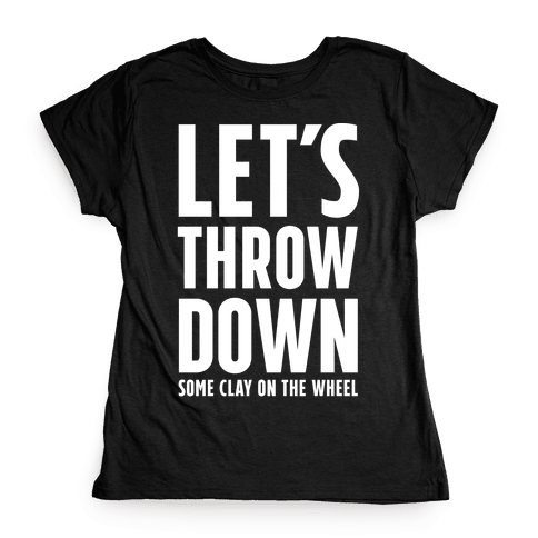 Let's Throw Down (Some Clay On The Wheel) Womens T-Shirt
