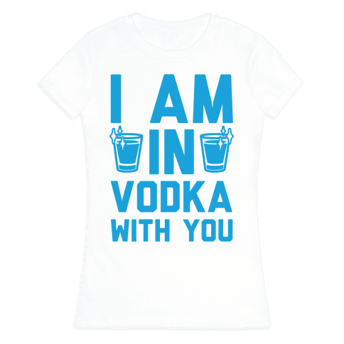 I Am In Vodka With You Womens T-Shirt