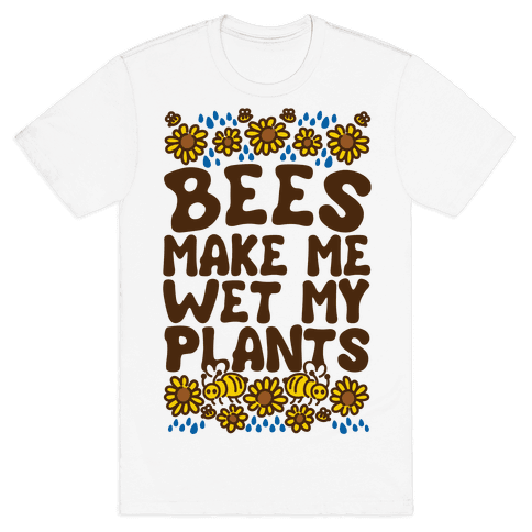 Bees Make Me Wet My Plants Mens T-Shirt
