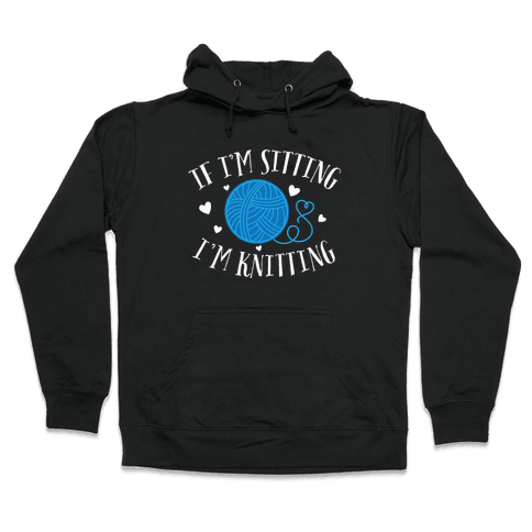 If I'm Sitting, I'm Knitting Hooded Sweatshirt