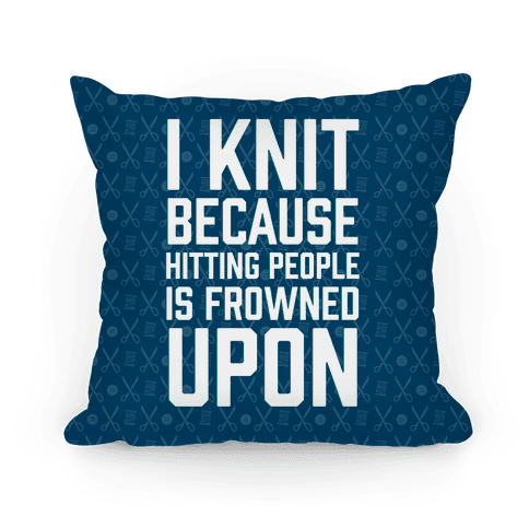 I Knit Because Hitting People Is Frowned Upon Pillow