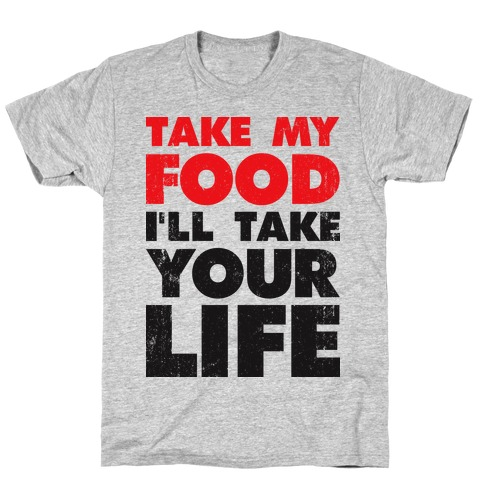 Take My Food I'll Take Your Life T-Shirt