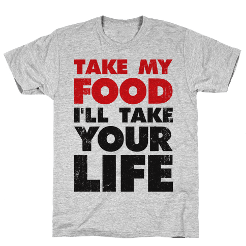 Take My Food I'll Take Your Life Mens T-Shirt