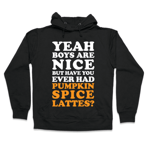 Yeah Boys Are Nice But Have You Ever Had Pumpkin Spice Lattes? Hooded Sweatshirt