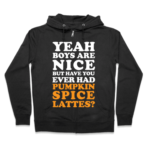 Yeah Boys Are Nice But Have You Ever Had Pumpkin Spice Lattes? Zip Hoodie