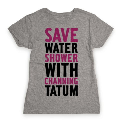 Save Water Shower with Channing Tatum Womens T-Shirt