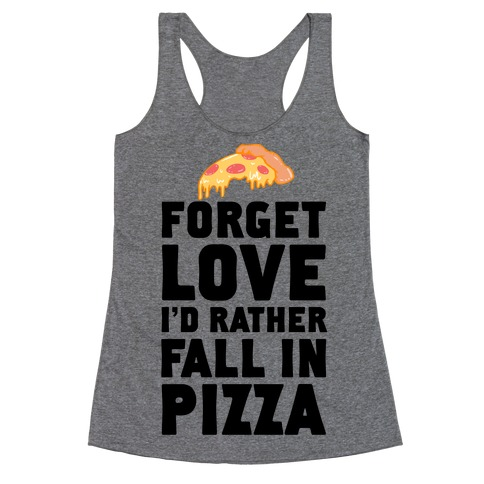 Forget Love. I'd Rather Fall In Pizza Racerback Tank Top