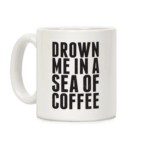 Drown Me In A Sea Of Coffee Coffee Mug