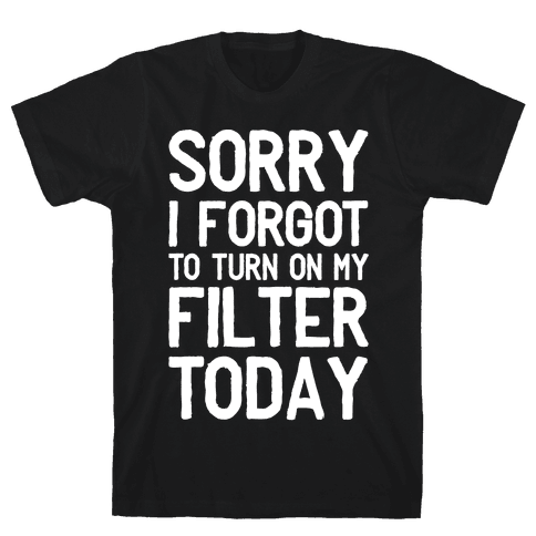 Sorry I Forgot to Turn On My Filter Today  Mens T-Shirt