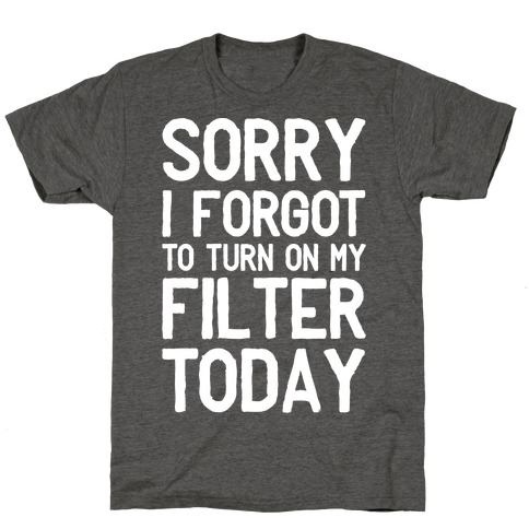 Sorry I Forgot to Turn On My Filter Today T-Shirt