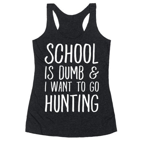 School Is Dumb & I Want To Go Hunting Racerback Tank Top
